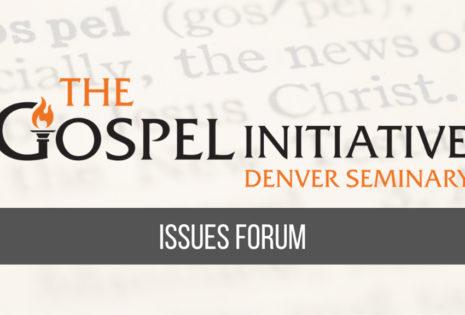 the gospel initiative denver seminary issues forum promo